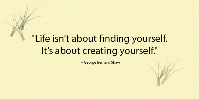 Life isn't about finding yourself. It's about creating yourself. - George Bernard Shaw